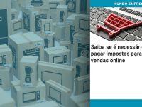 saiba-se-e-necessario-pagar-impostos-para-vendas-online